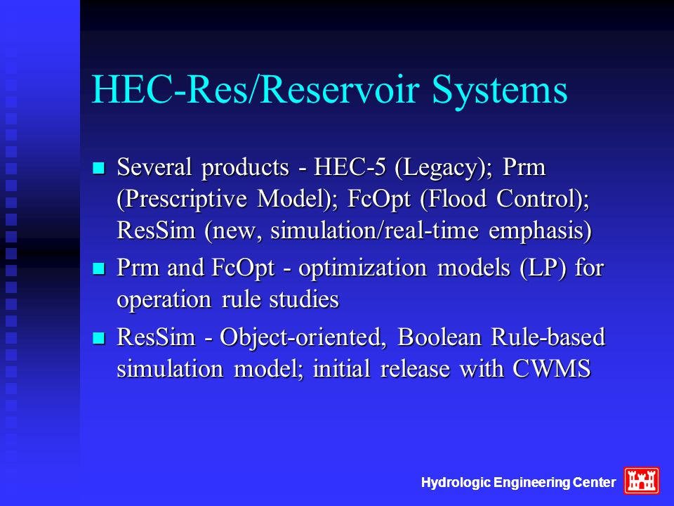 HEC-Res/Reservoir Systems n Several products - HEC-5 (Legacy); Prm (Prescriptive Model); FcOpt (Flood Control); ResSim (new, simulation/real-time emphasis) n Prm and FcOpt - optimization models (LP) for operation rule studies n ResSim - Object-oriented, Boolean Rule-based simulation model; initial release with CWMS Hydrologic Engineering Center