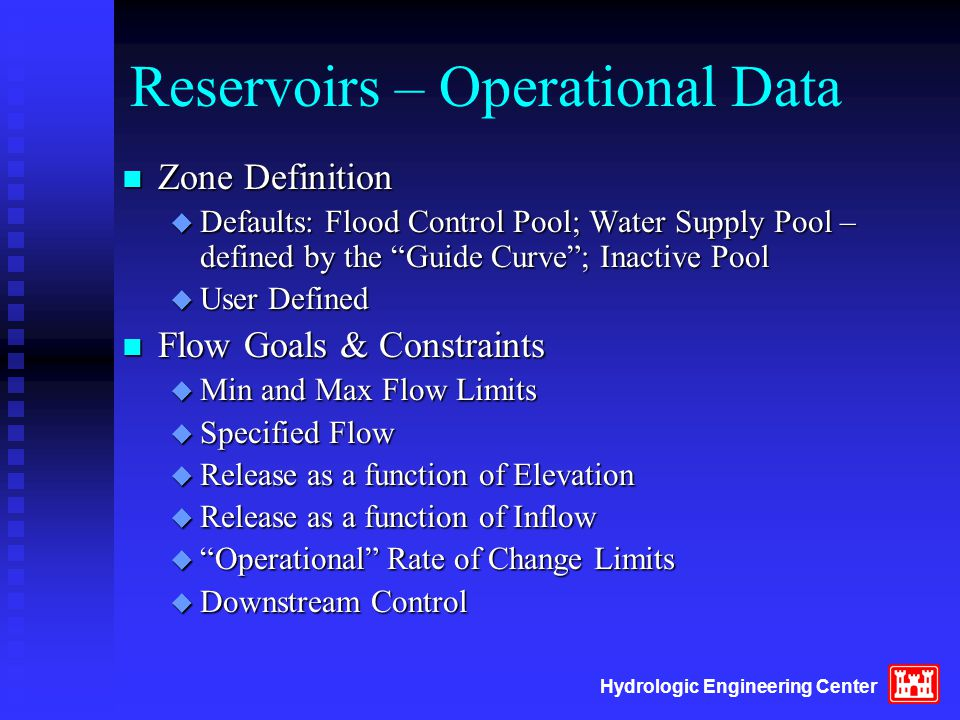 Hydrologic Engineering Center Reservoirs – Operational Data n Zone Definition u Defaults: Flood Control Pool; Water Supply Pool – defined by the Guide Curve ; Inactive Pool u User Defined n Flow Goals & Constraints u Min and Max Flow Limits u Specified Flow u Release as a function of Elevation u Release as a function of Inflow u Operational Rate of Change Limits u Downstream Control