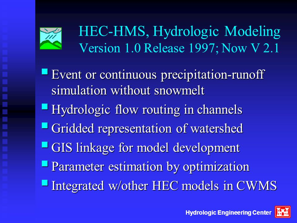 HMS Versions 2.2/3.0  Releases late 2001, 2002  Reservoir additions including dam break  New GUI, graphics, tables, cut/copy/paste  Environmental features – interface w/Basins  Controlled outlets, gates, and pumps  Featured program in CWMS for flow forecasting