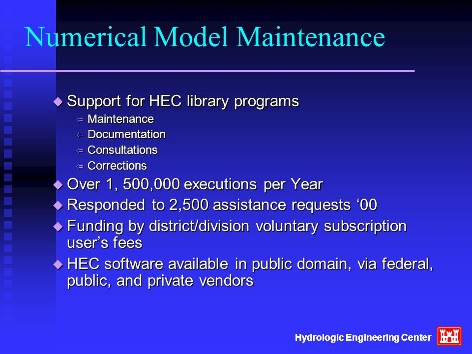 Hydrologic Engineering Center Numerical Model Maintenance  Support for HEC library programs  Maintenance  Documentation  Consultations  Corrections  Over 1, 500,000 executions per Year  Responded to 2,500 assistance requests '00  Funding by district/division voluntary subscription user's fees  HEC software available in public domain, via federal, public, and private vendors Hydrologic Engineering Center