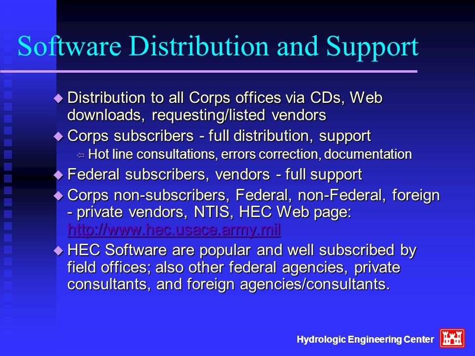 Software Distribution and Support  Distribution to all Corps offices via CDs, Web downloads, requesting/listed vendors  Corps subscribers - full distribution, support  Hot line consultations, errors correction, documentation  Federal subscribers, vendors - full support  Corps non-subscribers, Federal, non-Federal, foreign - private vendors, NTIS, HEC Web page: http://www.hec.usace.army.mil http://www.hec.usace.army.mil  HEC Software are popular and well subscribed by field offices; also other federal agencies, private consultants, and foreign agencies/consultants.