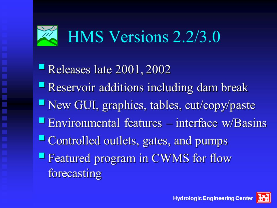HMS Versions 2.2/3.0  Releases late 2001, 2002  Reservoir additions including dam break  New GUI, graphics, tables, cut/copy/paste  Environmental features – interface w/Basins  Controlled outlets, gates, and pumps  Featured program in CWMS for flow forecasting