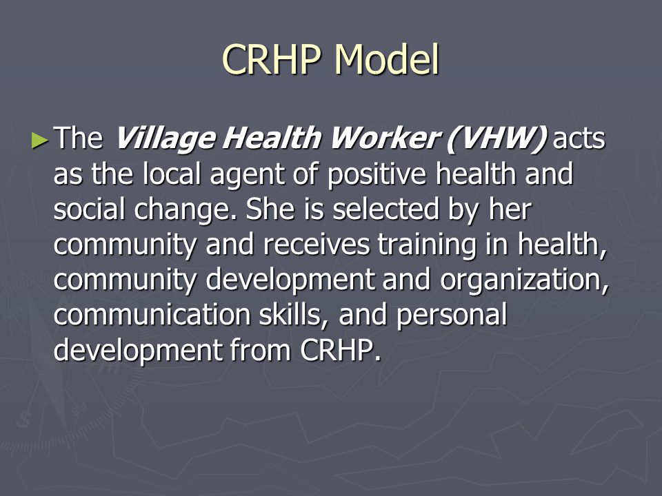 CRHP Model ► The Village Health Worker (VHW) acts as the local agent of positive health and social change.