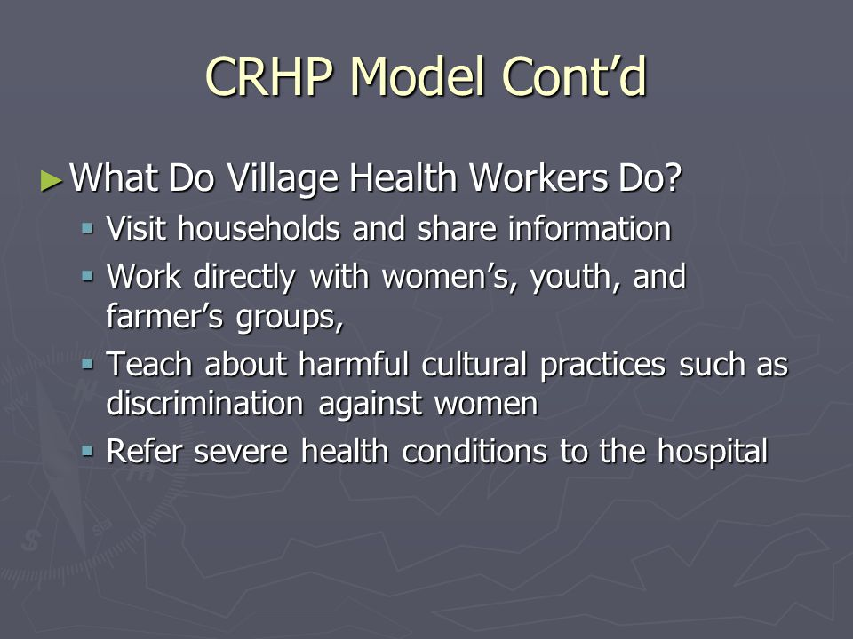 CRHP Model Cont'd ► What Do Village Health Workers Do?  Visit households and share information  Work directly with women's, youth, and farmer's grou