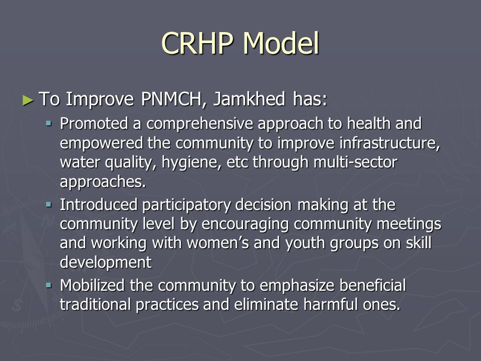CRHP Model ► To Improve PNMCH, Jamkhed has:  Promoted a comprehensive approach to health and empowered the community to improve infrastructure, water