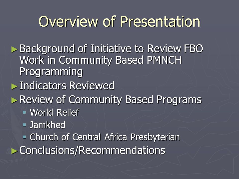 Overview of Presentation ► Background of Initiative to Review FBO Work in Community Based PMNCH Programming ► Indicators Reviewed ► Review of Community Based Programs  World Relief  Jamkhed  Church of Central Africa Presbyterian ► Conclusions/Recommendations