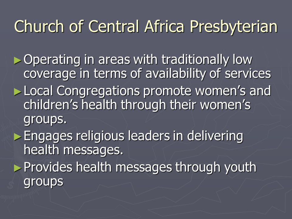 Church of Central Africa Presbyterian ► Operating in areas with traditionally low coverage in terms of availability of services ► Local Congregations promote women's and children's health through their women's groups.