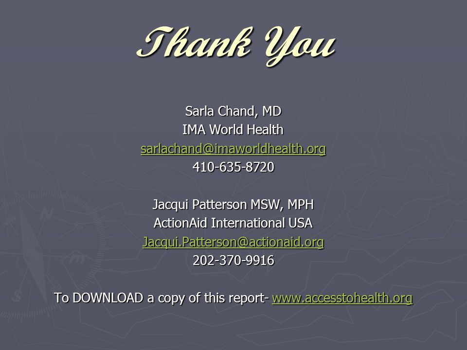 Thank You Sarla Chand, MD IMA World Health sarlachand@imaworldhealth.org 410-635-8720 Jacqui Patterson MSW, MPH ActionAid International USA Jacqui.Patterson@actionaid.org 202-370-9916 To DOWNLOAD a copy of this report- www.accesstohealth.org www.accesstohealth.org