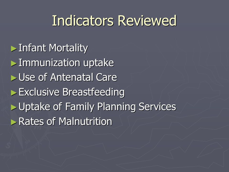 Indicators Reviewed ► Infant Mortality ► Immunization uptake ► Use of Antenatal Care ► Exclusive Breastfeeding ► Uptake of Family Planning Services ► Rates of Malnutrition