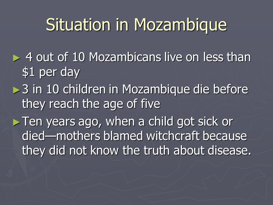 Situation in Mozambique ► 4 out of 10 Mozambicans live on less than $1 per day ► 3 in 10 children in Mozambique die before they reach the age of five ► Ten years ago, when a child got sick or died—mothers blamed witchcraft because they did not know the truth about disease.