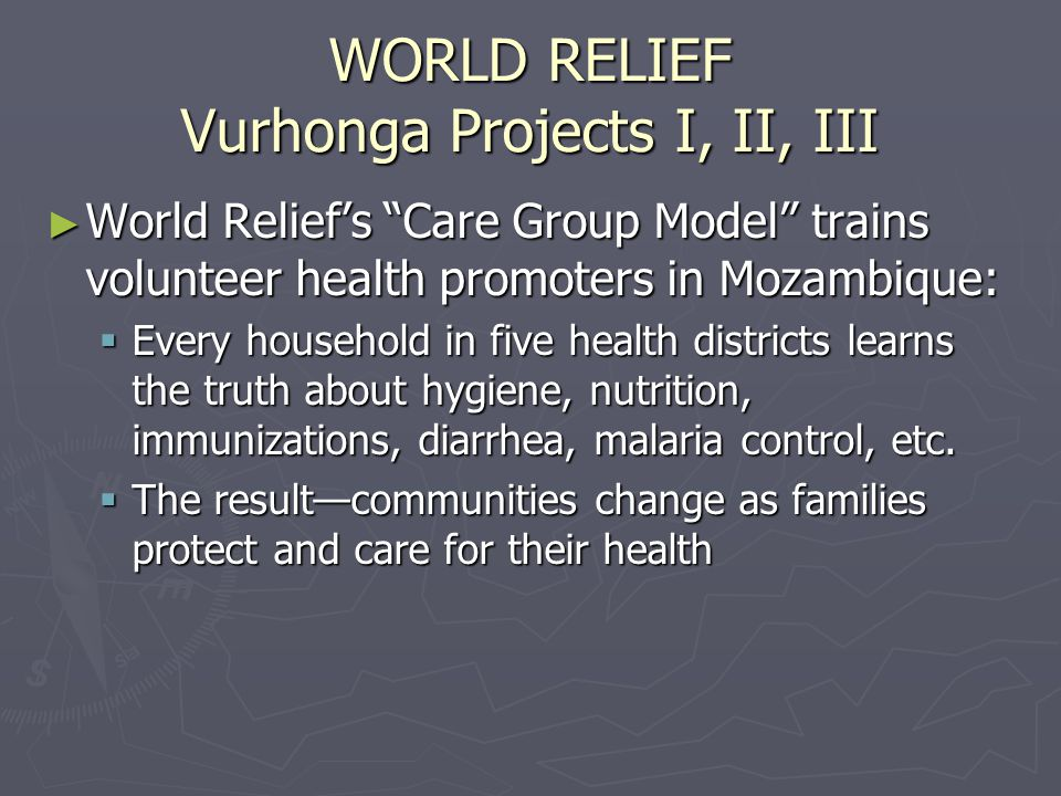 WORLD RELIEF Vurhonga Projects I, II, III ► World Relief's Care Group Model trains volunteer health promoters in Mozambique:  Every household in five health districts learns the truth about hygiene, nutrition, immunizations, diarrhea, malaria control, etc.