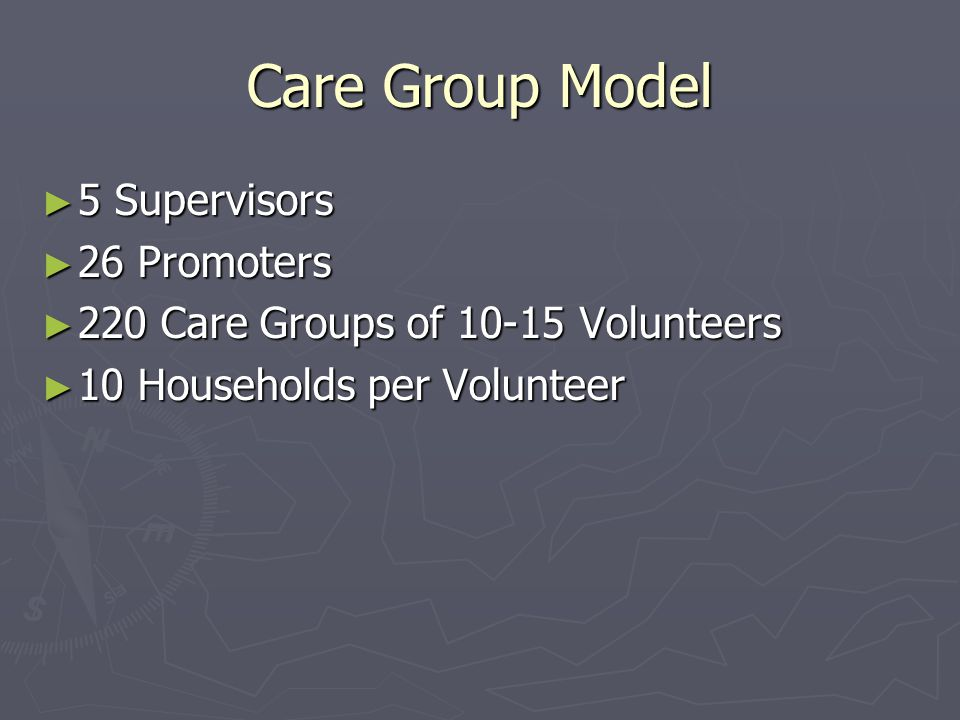 Care Group Model ► 5 Supervisors ► 26 Promoters ► 220 Care Groups of 10-15 Volunteers ► 10 Households per Volunteer