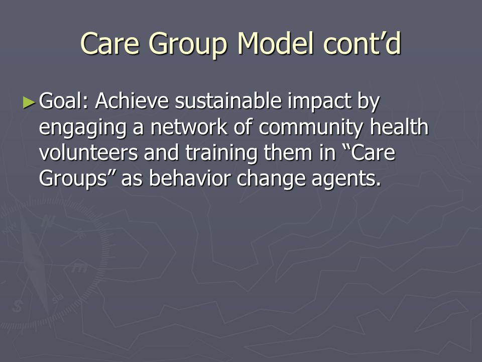 "Care Group Model cont'd ► Goal: Achieve sustainable impact by engaging a network of community health volunteers and training them in ""Care Groups"" as"