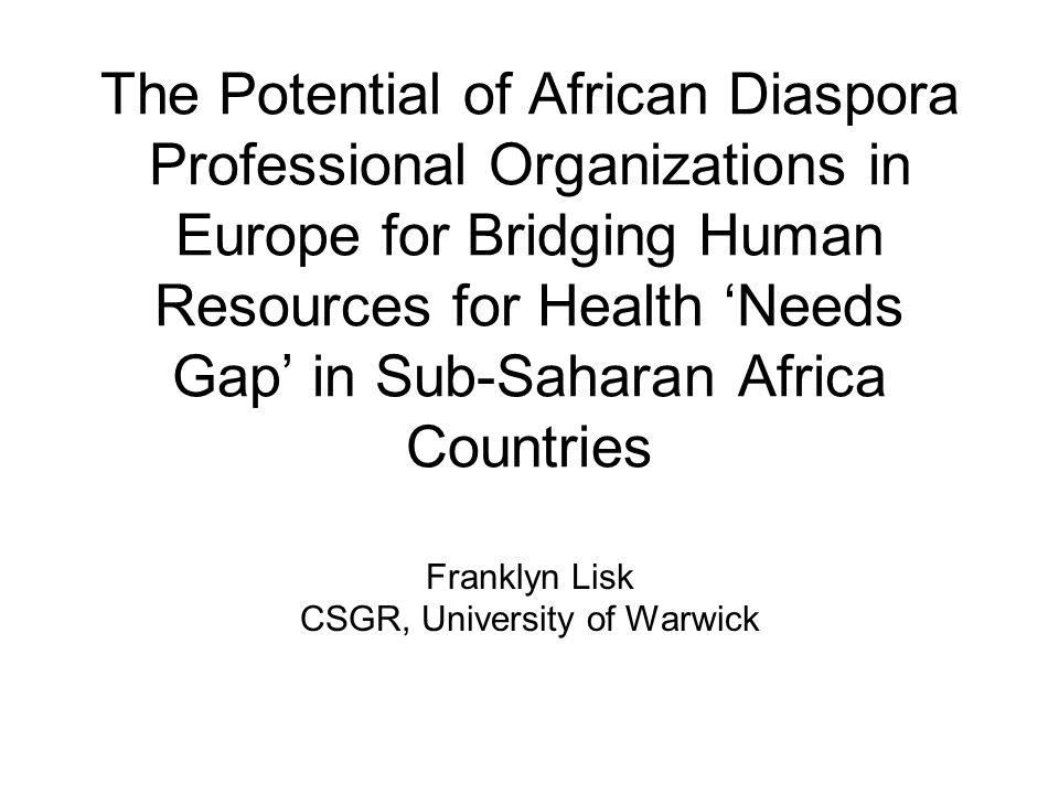 Diaspora and Development: Transnational Movement of People and Resources Increasing interest in diasporas' role in development in Sub-Saharan Africa (SSA) Direct and personal involvement of diaspora members in development initiatives in homeland / country of origin Positive connections between diasporas and development Networks of cultural, economic, social and political relations A better and cost-effective option for delivery of development assistance?