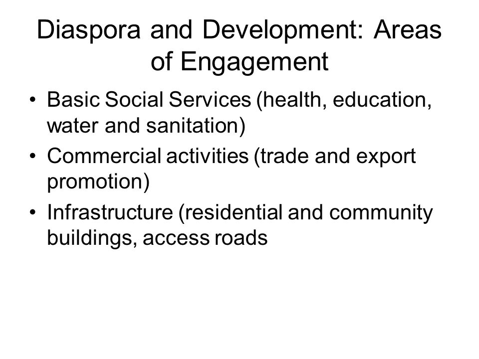 Diaspora and Development: Areas of Engagement Basic Social Services (health, education, water and sanitation) Commercial activities (trade and export promotion) Infrastructure (residential and community buildings, access roads