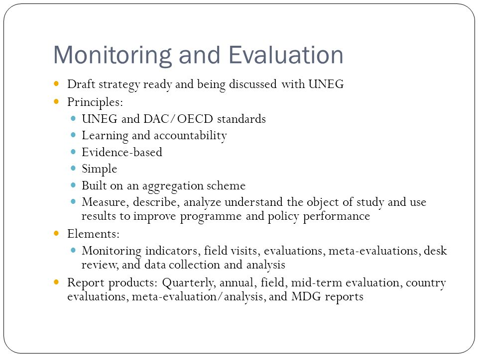Monitoring and Evaluation Draft strategy ready and being discussed with UNEG Principles: UNEG and DAC/OECD standards Learning and accountability Evidence-based Simple Built on an aggregation scheme Measure, describe, analyze understand the object of study and use results to improve programme and policy performance Elements: Monitoring indicators, field visits, evaluations, meta-evaluations, desk review, and data collection and analysis Report products: Quarterly, annual, field, mid-term evaluation, country evaluations, meta-evaluation/analysis, and MDG reports