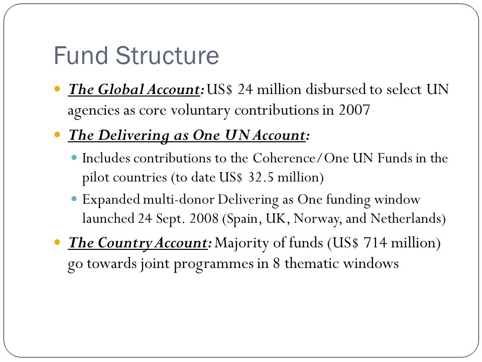 Fund Structure The Global Account: US$ 24 million disbursed to select UN agencies as core voluntary contributions in 2007 The Delivering as One UN Account: Includes contributions to the Coherence/One UN Funds in the pilot countries (to date US$ 32.5 million) Expanded multi-donor Delivering as One funding window launched 24 Sept.