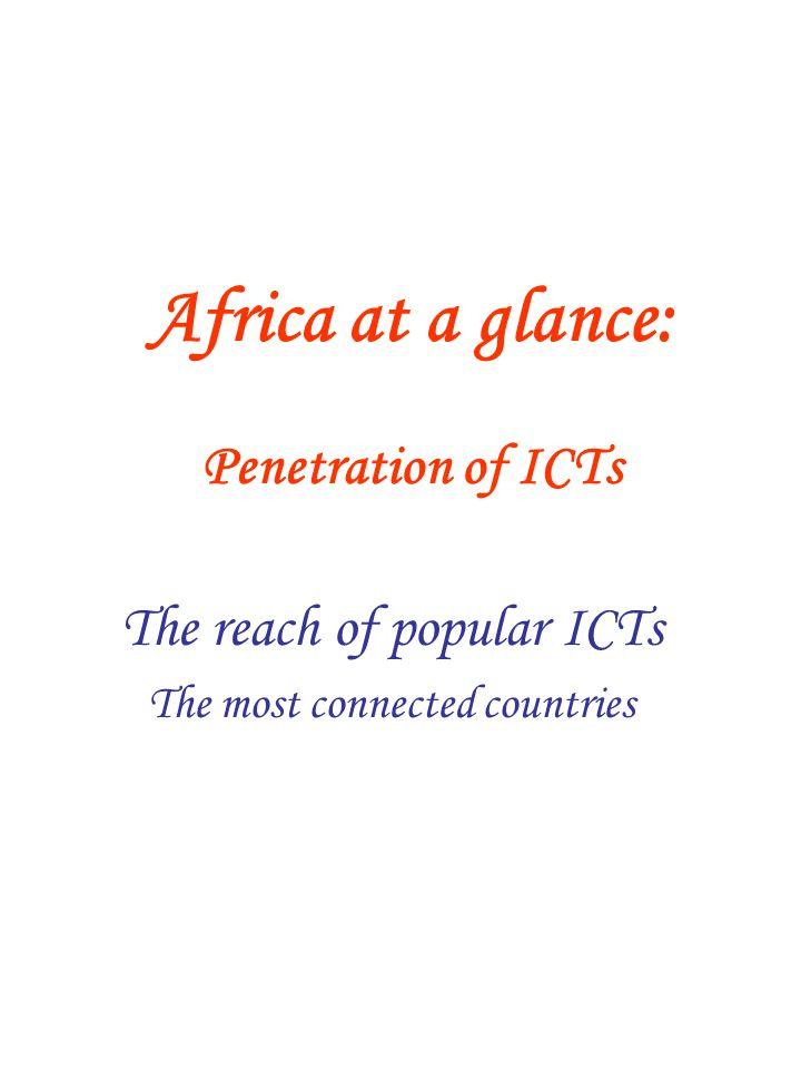 Africa at a glance: Penetration of ICTs The reach of popular ICTs The most connected countries