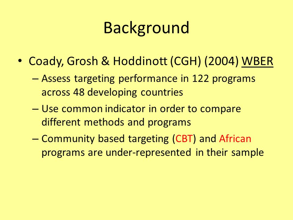 Background Coady, Grosh & Hoddinott (CGH) (2004) WBER – Assess targeting performance in 122 programs across 48 developing countries – Use common indicator in order to compare different methods and programs – Community based targeting (CBT) and African programs are under-represented in their sample