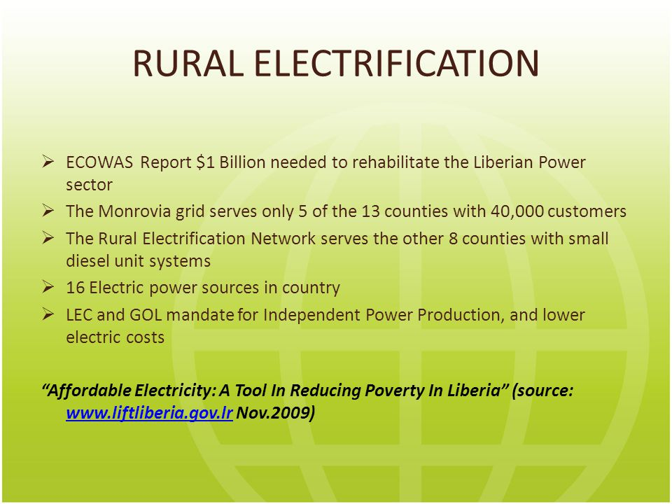 RURAL ELECTRIFICATION  ECOWAS Report $1 Billion needed to rehabilitate the Liberian Power sector  The Monrovia grid serves only 5 of the 13 counties with 40,000 customers  The Rural Electrification Network serves the other 8 counties with small diesel unit systems  16 Electric power sources in country  LEC and GOL mandate for Independent Power Production, and lower electric costs Affordable Electricity: A Tool In Reducing Poverty In Liberia (source: www.liftliberia.gov.lr Nov.2009) www.liftliberia.gov.lr