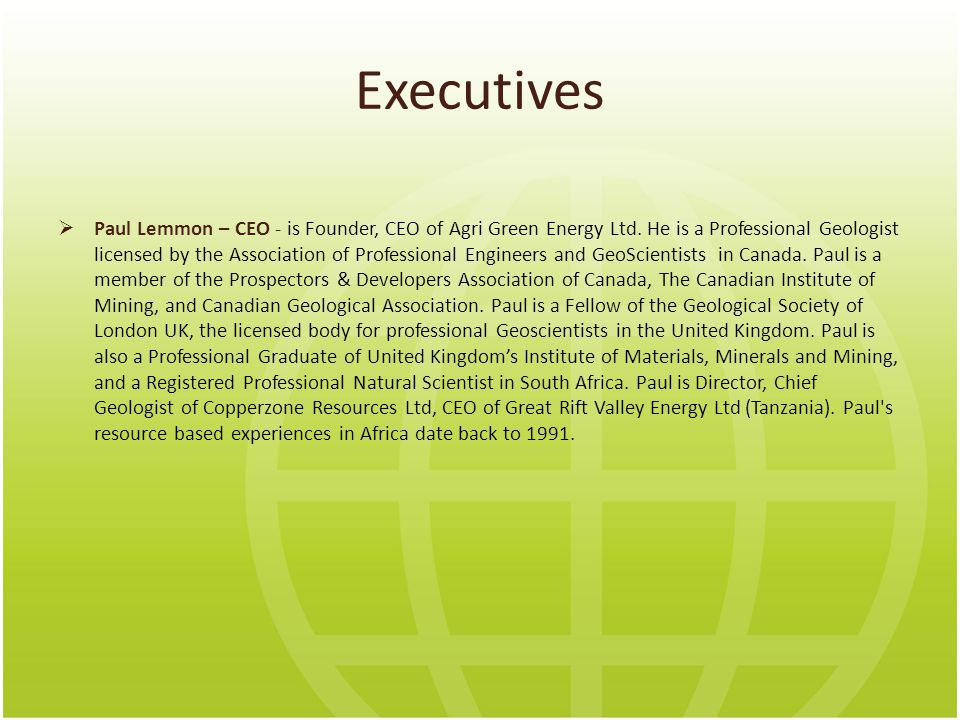 Executives  Paul Lemmon – CEO - is Founder, CEO of Agri Green Energy Ltd.