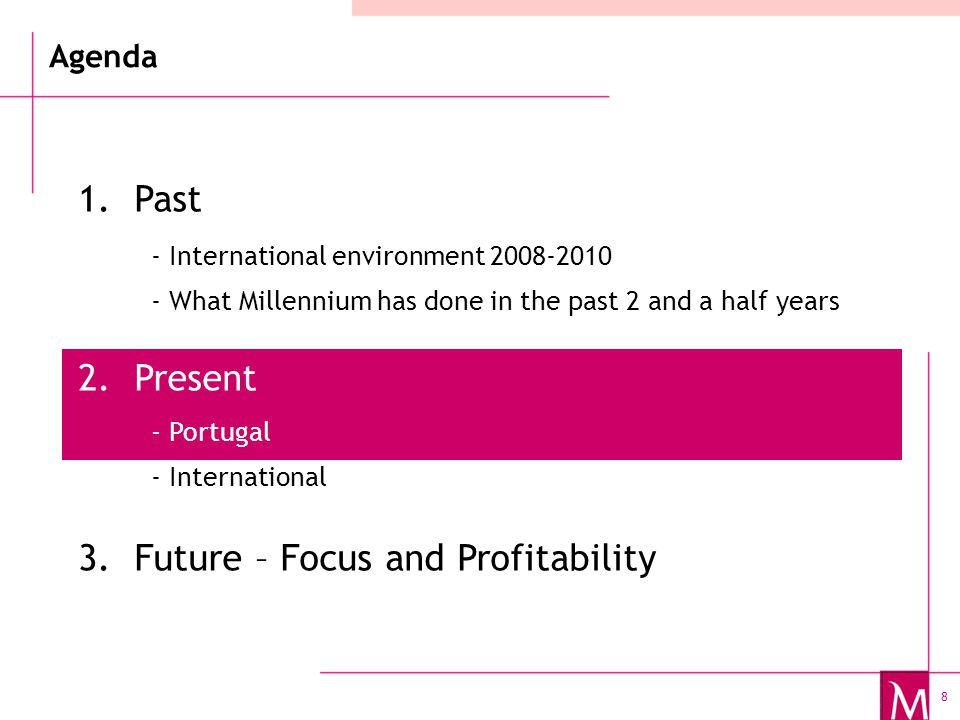 8 Agenda 1.Past 2.Present 3.Future – Focus and Profitability - International environment 2008-2010 - What Millennium has done in the past 2 and a half years - Portugal - International