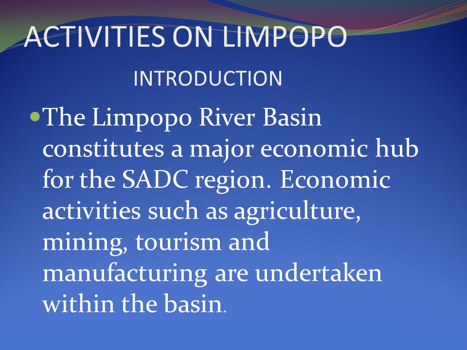 ACTIVITIES ON LIMPOPO INTRODUCTION The Limpopo River Basin constitutes a major economic hub for the SADC region.