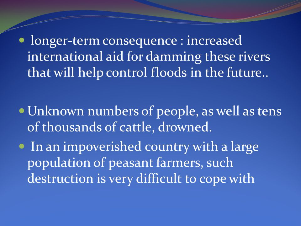 longer-term consequence : increased international aid for damming these rivers that will help control floods in the future..