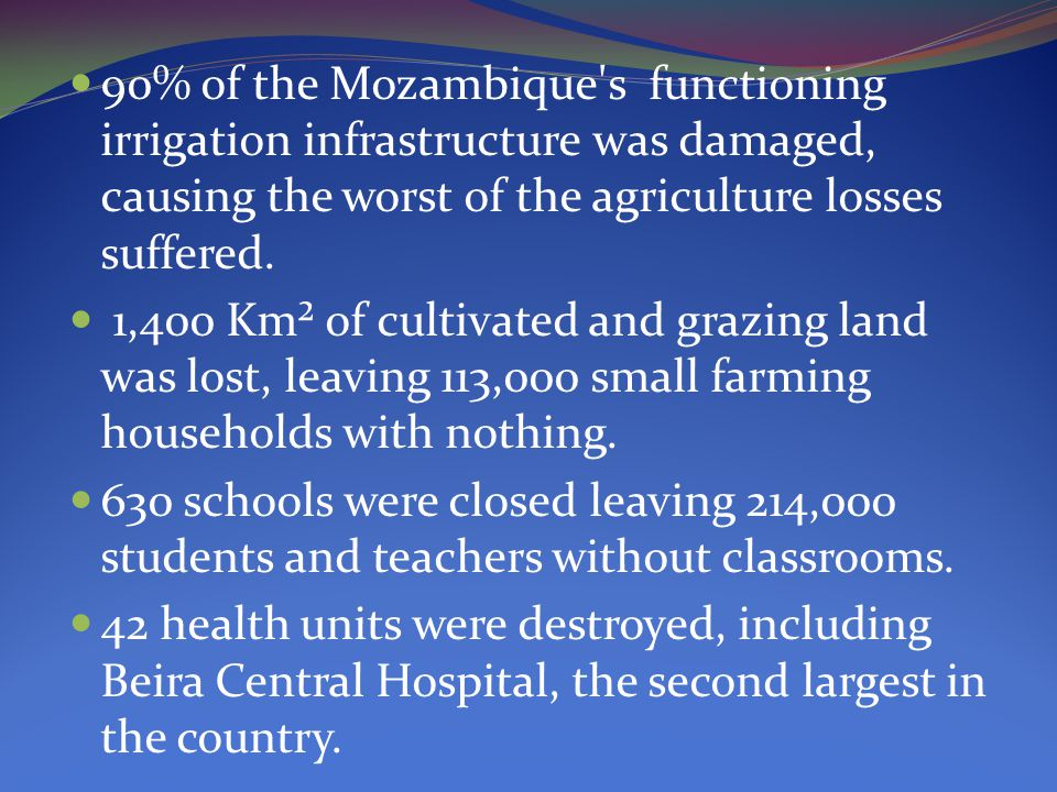 90% of the Mozambique s functioning irrigation infrastructure was damaged, causing the worst of the agriculture losses suffered.