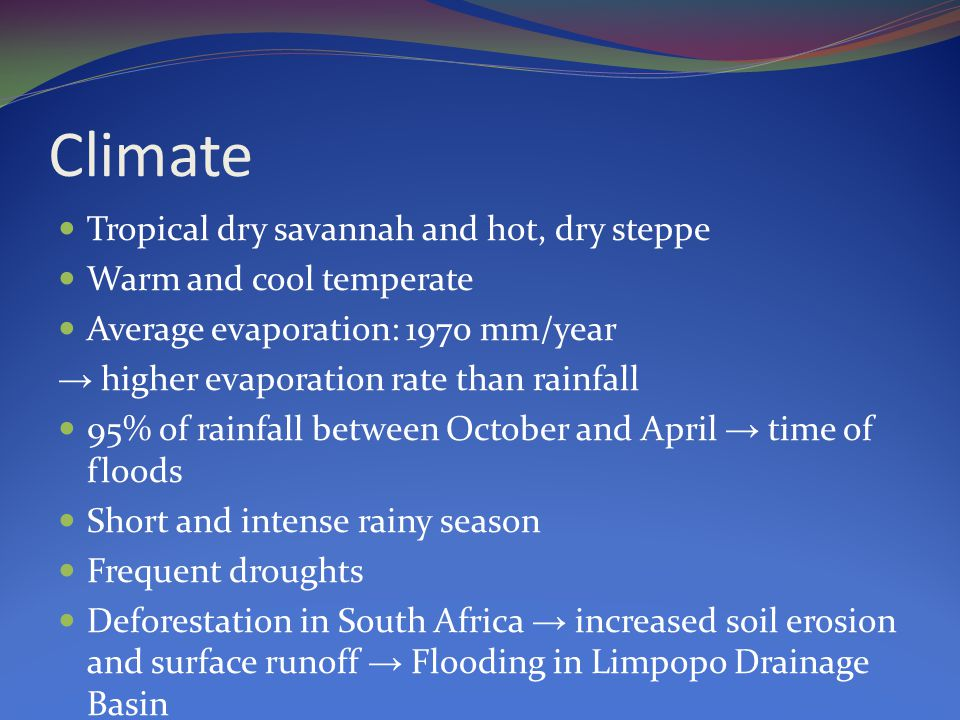 Climate Tropical dry savannah and hot, dry steppe Warm and cool temperate Average evaporation: 1970 mm/year → higher evaporation rate than rainfall 95% of rainfall between October and April → time of floods Short and intense rainy season Frequent droughts Deforestation in South Africa → increased soil erosion and surface runoff → Flooding in Limpopo Drainage Basin