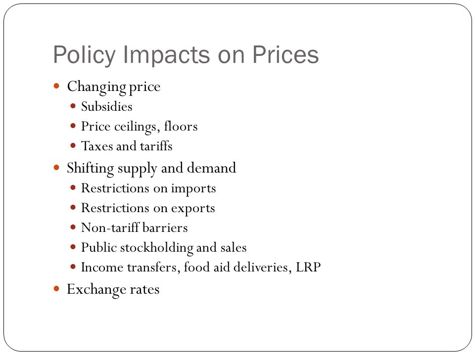 Policy Impacts on Prices Changing price Subsidies Price ceilings, floors Taxes and tariffs Shifting supply and demand Restrictions on imports Restrictions on exports Non-tariff barriers Public stockholding and sales Income transfers, food aid deliveries, LRP Exchange rates