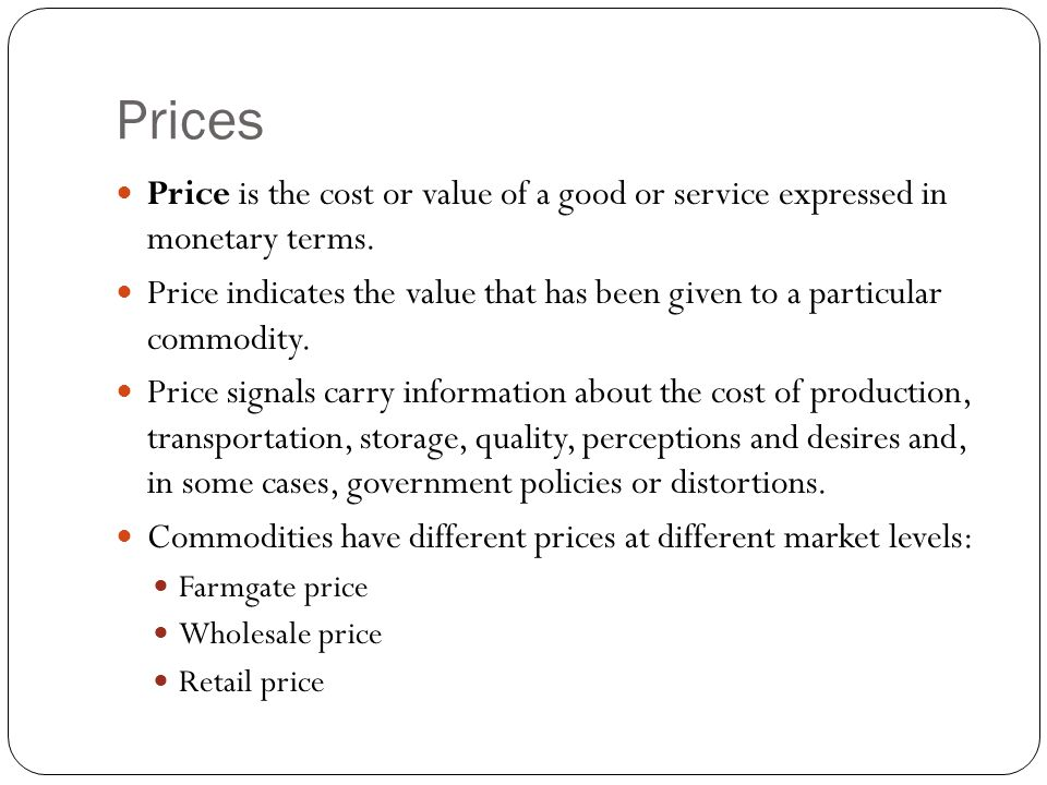 Prices Price is the cost or value of a good or service expressed in monetary terms.