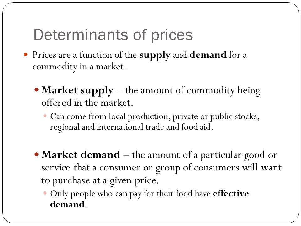 Determinants of prices Prices are a function of the supply and demand for a commodity in a market. Market supply – the amount of commodity being offer