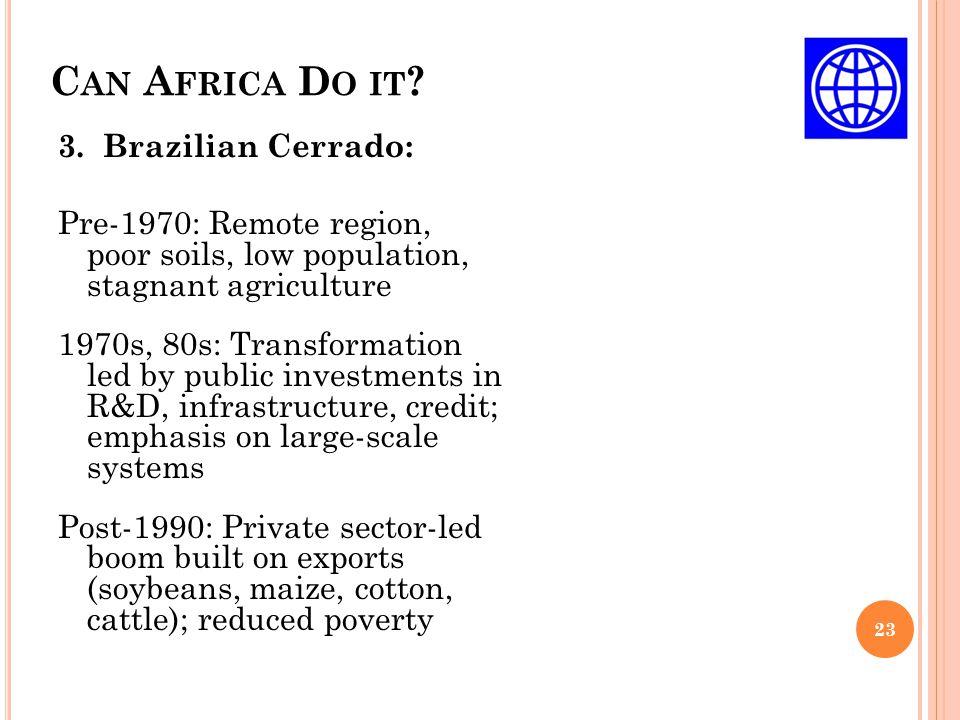 C AN A FRICA D O IT ? 23 3. Brazilian Cerrado: Pre-1970: Remote region, poor soils, low population, stagnant agriculture 1970s, 80s: Transformation le