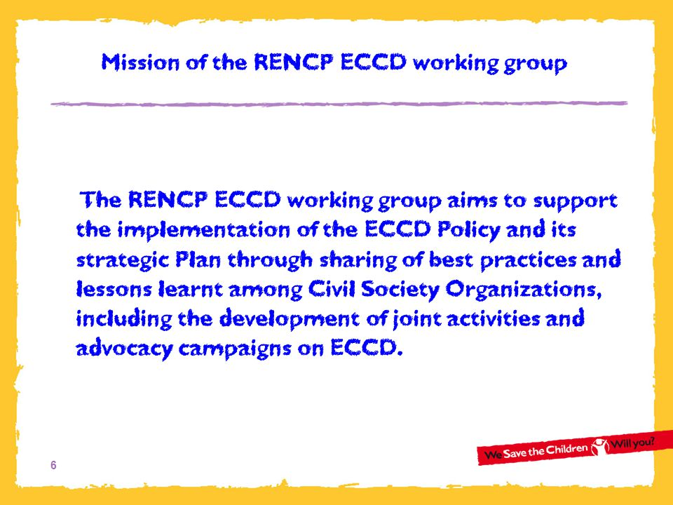6 The RENCP ECCD working group aims to support the implementation of the ECCD Policy and its strategic Plan through sharing of best practices and less