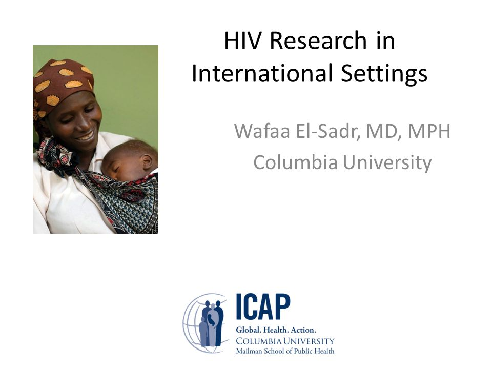HIV Research in International Settings Wafaa El-Sadr, MD, MPH Columbia University