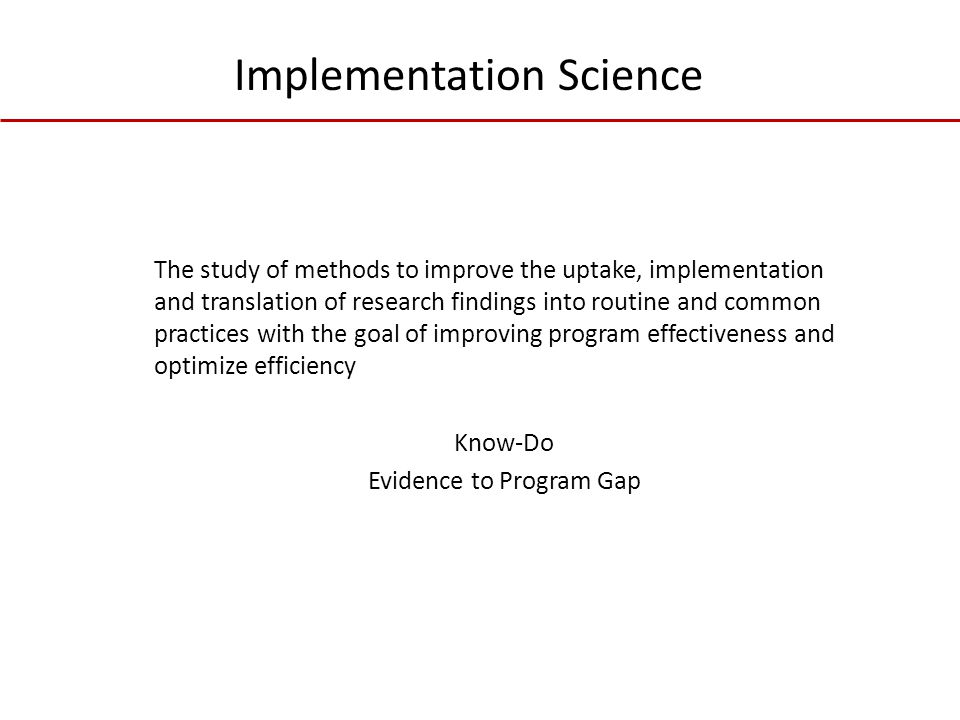 The study of methods to improve the uptake, implementation and translation of research findings into routine and common practices with the goal of improving program effectiveness and optimize efficiency Know-Do Evidence to Program Gap Implementation Science