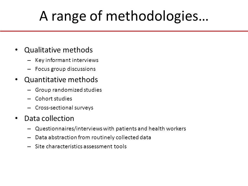A range of methodologies… Qualitative methods – Key informant interviews – Focus group discussions Quantitative methods – Group randomized studies – Cohort studies – Cross-sectional surveys Data collection – Questionnaires/interviews with patients and health workers – Data abstraction from routinely collected data – Site characteristics assessment tools