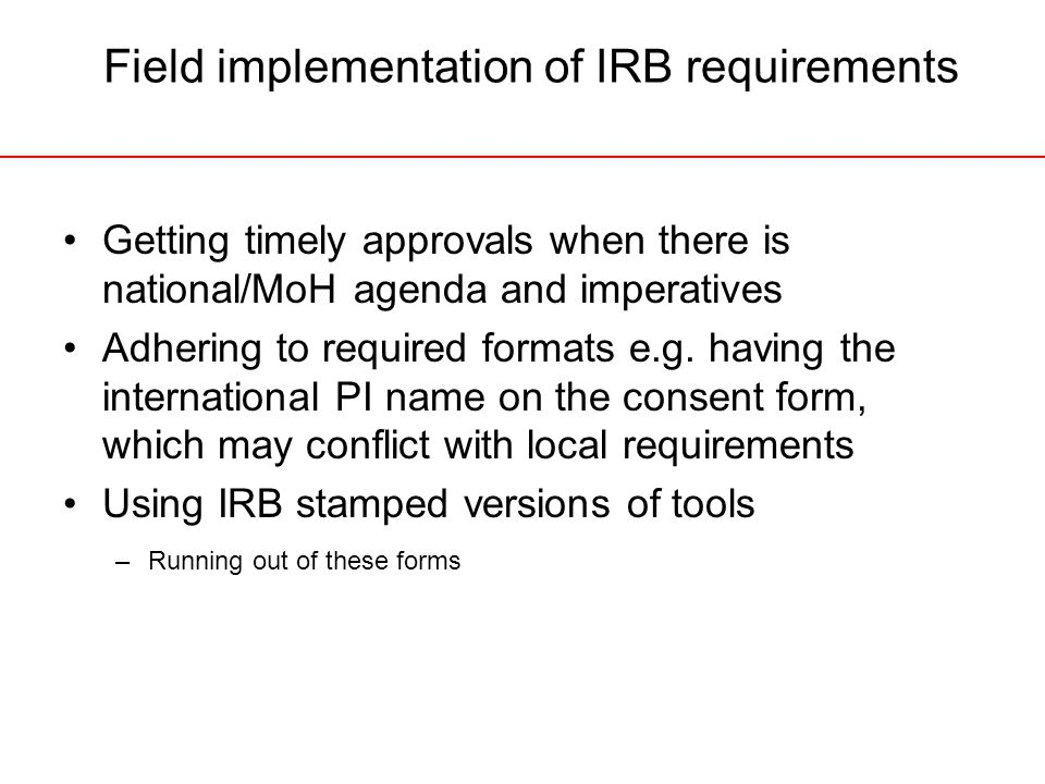 Field implementation of IRB requirements Getting timely approvals when there is national/MoH agenda and imperatives Adhering to required formats e.g.