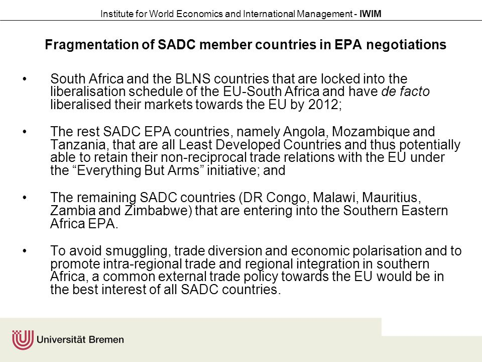 Institute for World Economics and International Management - IWIM Fragmentation of SADC member countries in EPA negotiations South Africa and the BLNS countries that are locked into the liberalisation schedule of the EU-South Africa and have de facto liberalised their markets towards the EU by 2012; The rest SADC EPA countries, namely Angola, Mozambique and Tanzania, that are all Least Developed Countries and thus potentially able to retain their non-reciprocal trade relations with the EU under the Everything But Arms initiative; and The remaining SADC countries (DR Congo, Malawi, Mauritius, Zambia and Zimbabwe) that are entering into the Southern Eastern Africa EPA.