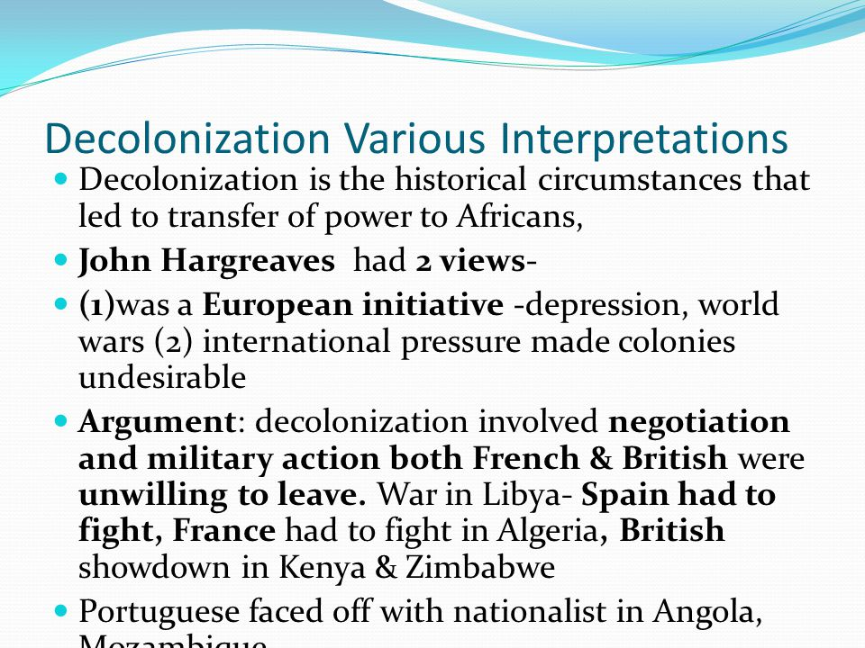 Decolonization Various Interpretations Decolonization is the historical circumstances that led to transfer of power to Africans, John Hargreaves had 2 views- (1)was a European initiative -depression, world wars (2) international pressure made colonies undesirable Argument: decolonization involved negotiation and military action both French & British were unwilling to leave.