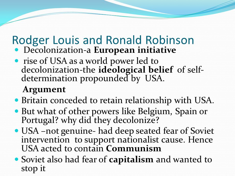 Rodger Louis and Ronald Robinson Decolonization-a European initiative rise of USA as a world power led to decolonization-the ideological belief of self- determination propounded by USA.