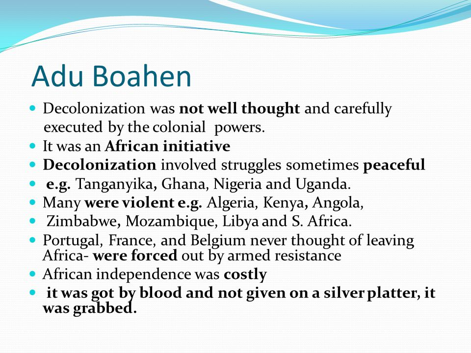Adu Boahen Decolonization was not well thought and carefully executed by the colonial powers.