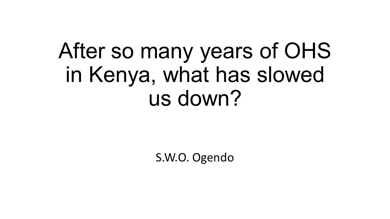 After so many years of OHS in Kenya, what has slowed us down S.W.O. Ogendo