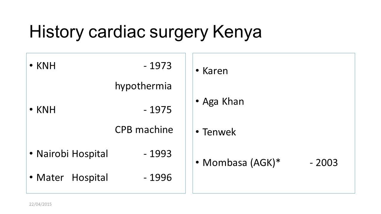 History cardiac surgery Kenya KNH - 1973 hypothermia KNH - 1975 CPB machine Nairobi Hospital - 1993 Mater Hospital - 1996 Karen Aga Khan Tenwek Mombasa (AGK)* - 2003 22/04/2015