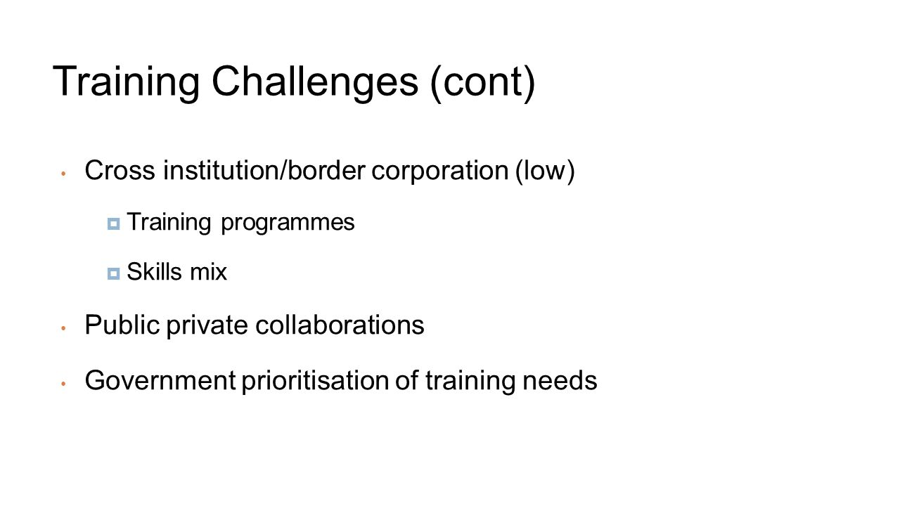 Training Challenges (cont) Cross institution/border corporation (low)  Training programmes  Skills mix Public private collaborations Government prioritisation of training needs