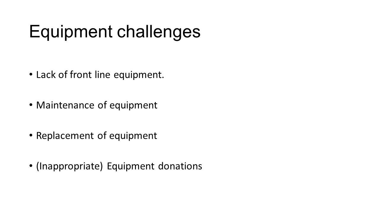 Equipment challenges Lack of front line equipment.