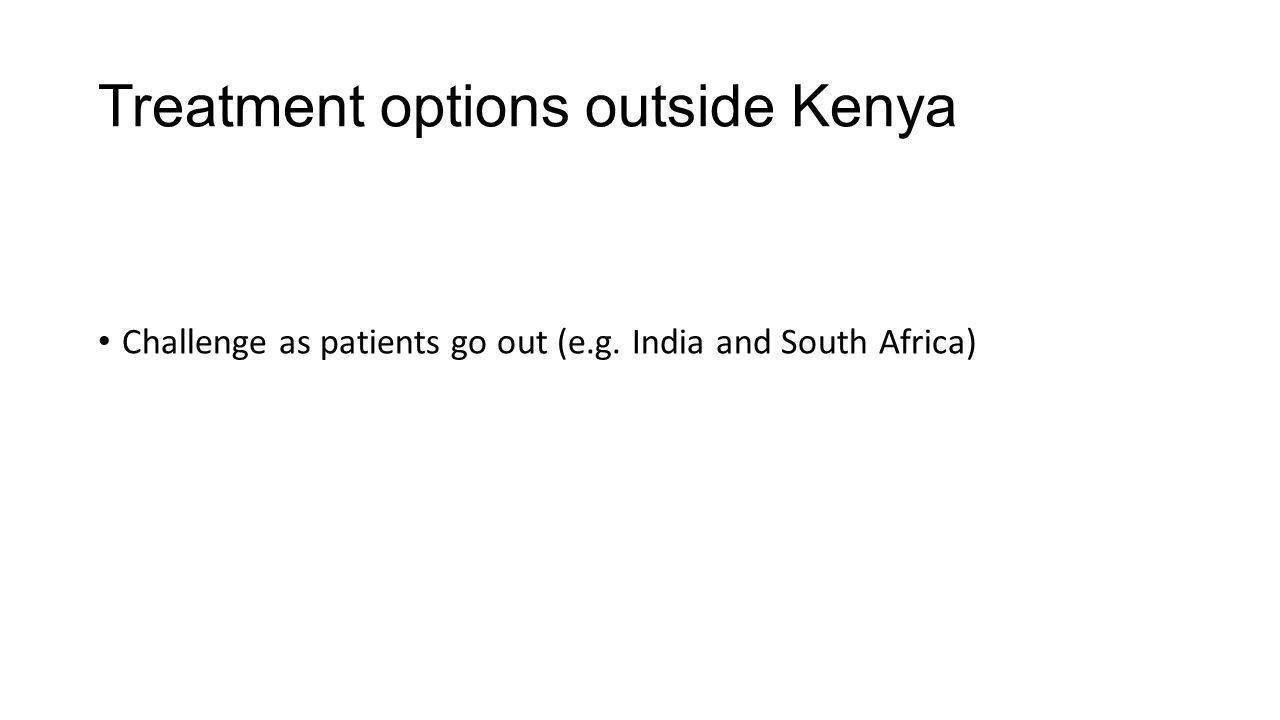 Treatment options outside Kenya Challenge as patients go out (e.g. India and South Africa)