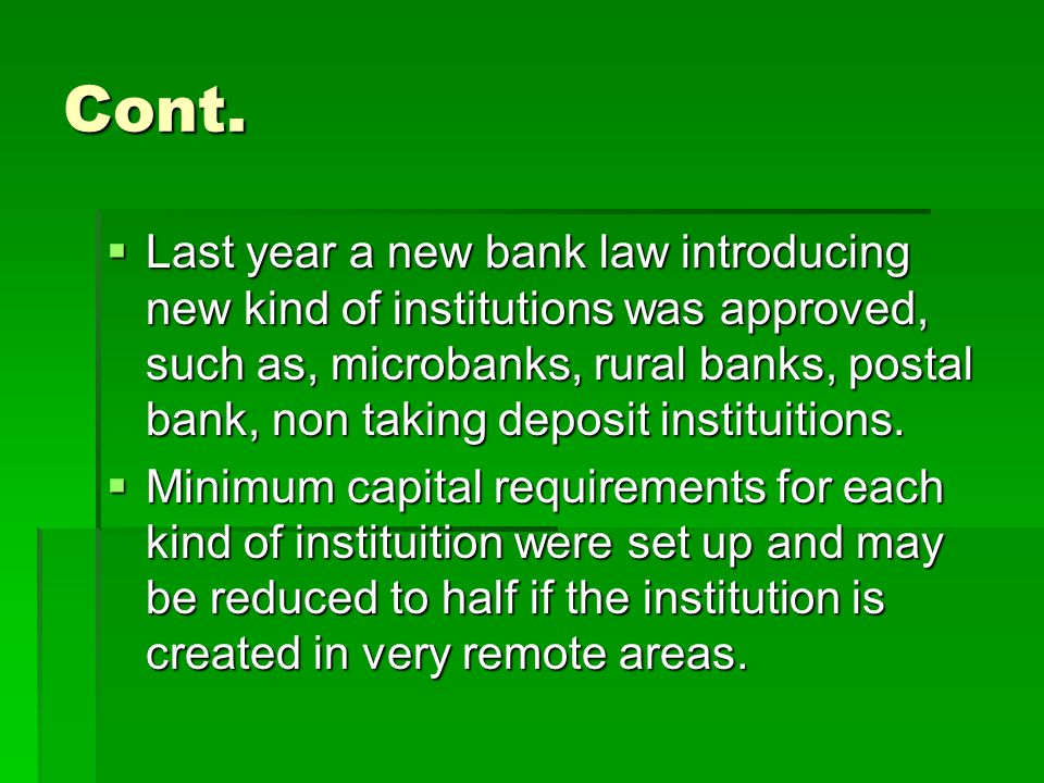 Cont.  Last year a new bank law introducing new kind of institutions was approved, such as, microbanks, rural banks, postal bank, non taking deposit
