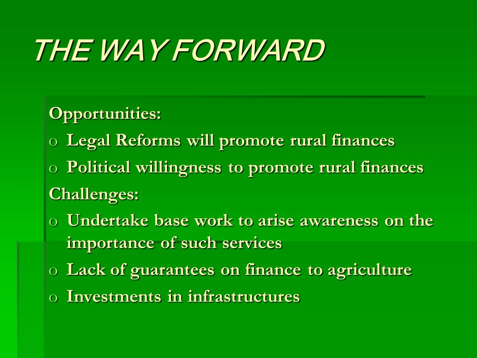 THE WAY FORWARD Opportunities: oLegal Reforms will promote rural finances oPolitical willingness to promote rural finances Challenges: oUndertake base work to arise awareness on the importance of such services oLack of guarantees on finance to agriculture oInvestments in infrastructures